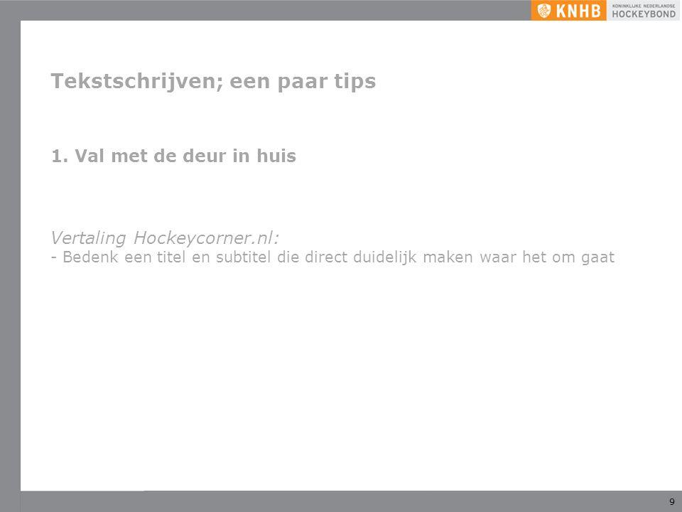 9 Tekstschrijven; een paar tips 1.Val met de deur in huis Vertaling Hockeycorner.nl: - Bedenk een titel en subtitel die direct duidelijk maken waar het om gaat