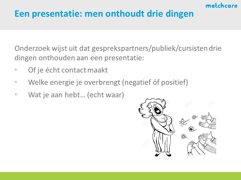 Een presentatie: men onthoudt drie dingen Onderzoek wijst uit dat gesprekspartners/publiek/cursisten drie dingen onthouden aan een presentatie: Of je écht contact maakt Welke energie je overbrengt (negatief óf positief) Wat je aan hebt… (echt waar)