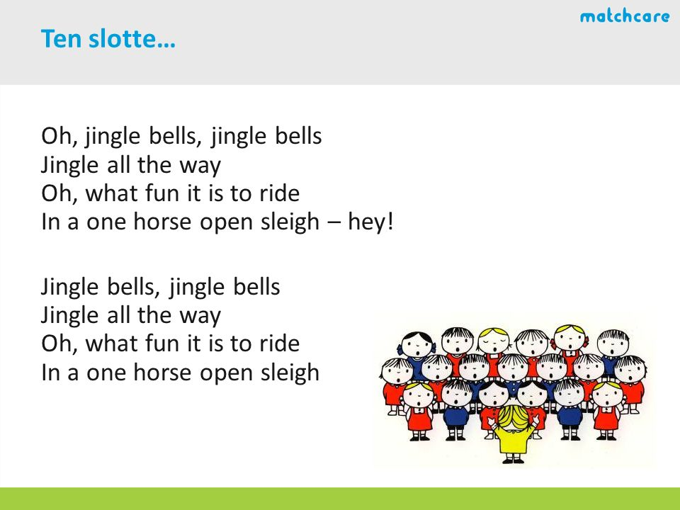 Ten slotte… Oh, jingle bells, jingle bells Jingle all the way Oh, what fun it is to ride In a one horse open sleigh – hey.