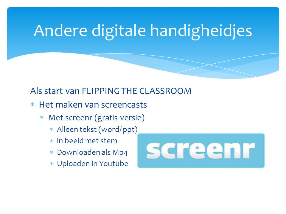 Als start van FLIPPING THE CLASSROOM  Het maken van screencasts  Met screenr (gratis versie)  Alleen tekst (word/ ppt)  in beeld met stem  Downloaden als Mp4  Uploaden in Youtube Andere digitale handigheidjes
