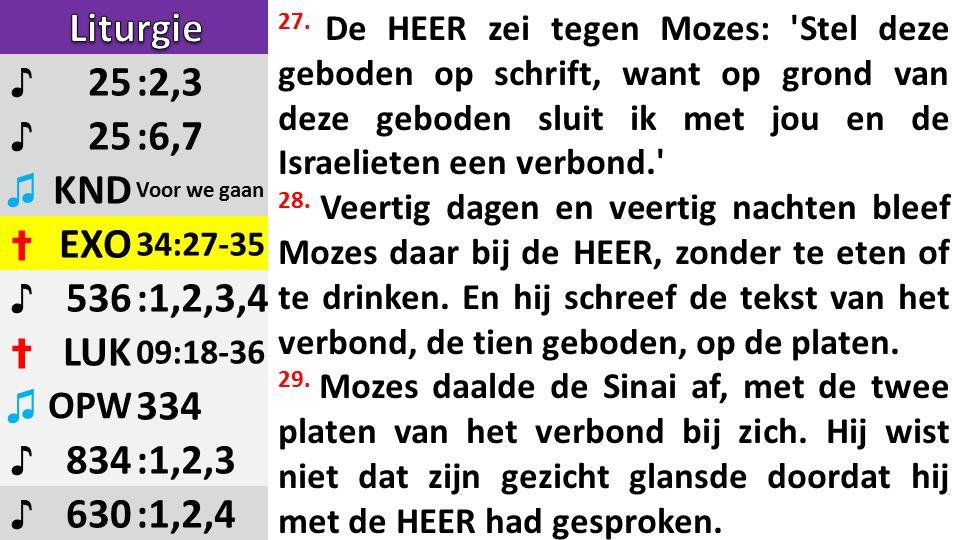 ♪ 25:2,3 ♪ 25:6,7 ♫ KND Voor we gaan ✝ EXO 34:27-35 ♪ 536:1,2,3,4 ✝ LUK 09:18-36 ♫ OPW 334 ♪ 834:1,2,3 ♪ 630:1,2,4 27.