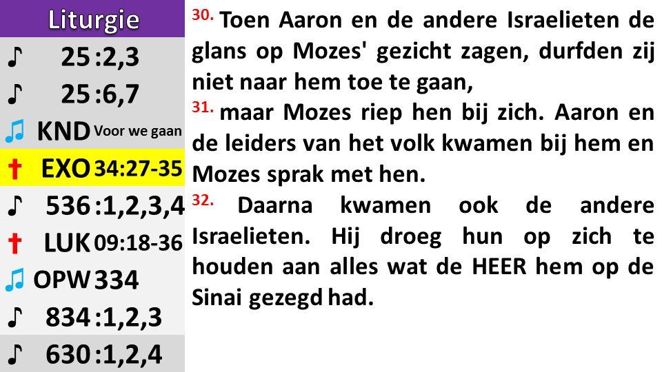 ♪ 25:2,3 ♪ 25:6,7 ♫ KND Voor we gaan ✝ EXO 34:27-35 ♪ 536:1,2,3,4 ✝ LUK 09:18-36 ♫ OPW 334 ♪ 834:1,2,3 ♪ 630:1,2,4 30.