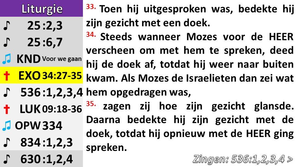 ♪ 25:2,3 ♪ 25:6,7 ♫ KND Voor we gaan ✝ EXO 34:27-35 ♪ 536:1,2,3,4 ✝ LUK 09:18-36 ♫ OPW 334 ♪ 834:1,2,3 ♪ 630:1,2,4 33.