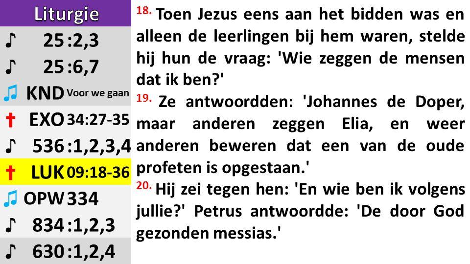 ♪ 25:2,3 ♪ 25:6,7 ♫ KND Voor we gaan ✝ EXO 34:27-35 ♪ 536:1,2,3,4 ✝ LUK 09:18-36 ♫ OPW 334 ♪ 834:1,2,3 ♪ 630:1,2,4 18.