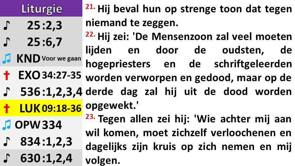 ♪ 25:2,3 ♪ 25:6,7 ♫ KND Voor we gaan ✝ EXO 34:27-35 ♪ 536:1,2,3,4 ✝ LUK 09:18-36 ♫ OPW 334 ♪ 834:1,2,3 ♪ 630:1,2,4 21.