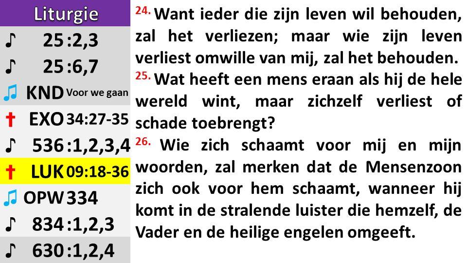 ♪ 25:2,3 ♪ 25:6,7 ♫ KND Voor we gaan ✝ EXO 34:27-35 ♪ 536:1,2,3,4 ✝ LUK 09:18-36 ♫ OPW 334 ♪ 834:1,2,3 ♪ 630:1,2,4 24.