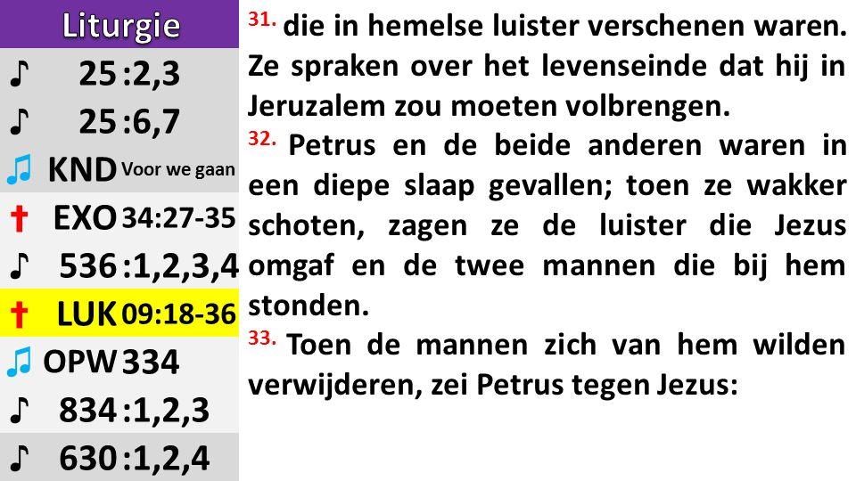 ♪ 25:2,3 ♪ 25:6,7 ♫ KND Voor we gaan ✝ EXO 34:27-35 ♪ 536:1,2,3,4 ✝ LUK 09:18-36 ♫ OPW 334 ♪ 834:1,2,3 ♪ 630:1,2,4 31.