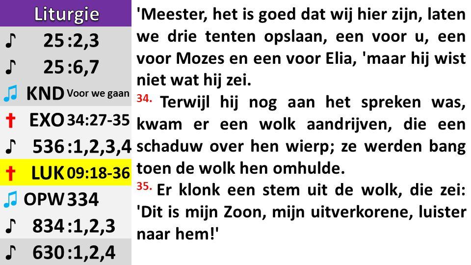 ♪ 25:2,3 ♪ 25:6,7 ♫ KND Voor we gaan ✝ EXO 34:27-35 ♪ 536:1,2,3,4 ✝ LUK 09:18-36 ♫ OPW 334 ♪ 834:1,2,3 ♪ 630:1,2,4 Meester, het is goed dat wij hier zijn, laten we drie tenten opslaan, een voor u, een voor Mozes en een voor Elia, maar hij wist niet wat hij zei.