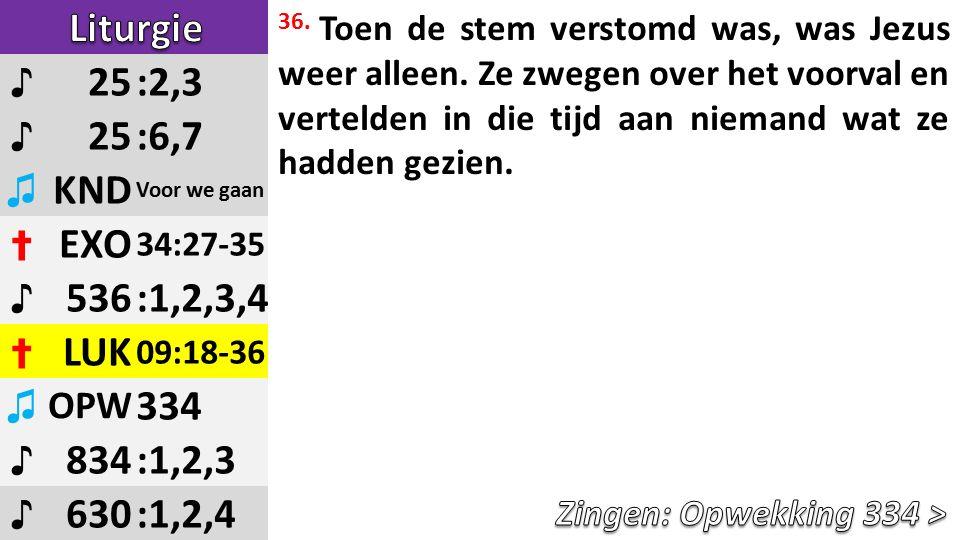♪ 25:2,3 ♪ 25:6,7 ♫ KND Voor we gaan ✝ EXO 34:27-35 ♪ 536:1,2,3,4 ✝ LUK 09:18-36 ♫ OPW 334 ♪ 834:1,2,3 ♪ 630:1,2,4 36.