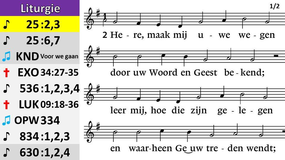 ♪ 25:2,3 ♪ 25:6,7 ♫ KND Voor we gaan ✝ EXO 34:27-35 ♪ 536:1,2,3,4 ✝ LUK 09:18-36 ♫ OPW 334 ♪ 834:1,2,3 ♪ 630:1,2,4