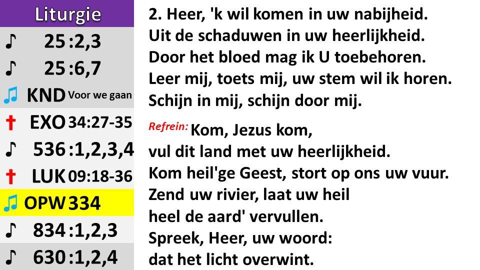 ♪ 25:2,3 ♪ 25:6,7 ♫ KND Voor we gaan ✝ EXO 34:27-35 ♪ 536:1,2,3,4 ✝ LUK 09:18-36 ♫ OPW 334 ♪ 834:1,2,3 ♪ 630:1,2,4 2.