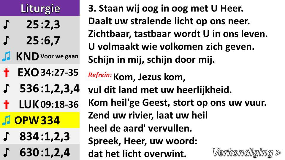 ♪ 25:2,3 ♪ 25:6,7 ♫ KND Voor we gaan ✝ EXO 34:27-35 ♪ 536:1,2,3,4 ✝ LUK 09:18-36 ♫ OPW 334 ♪ 834:1,2,3 ♪ 630:1,2,4 3.
