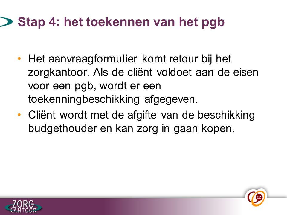 Stap 4: het toekennen van het pgb Het aanvraagformulier komt retour bij het zorgkantoor. Als de cliënt voldoet aan de eisen voor een pgb, wordt er een