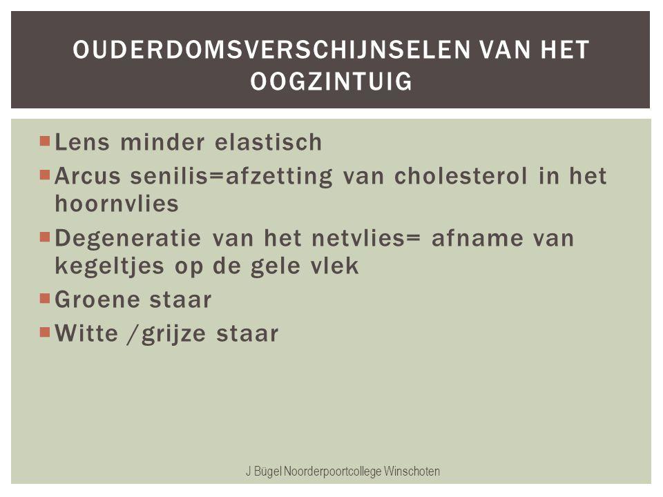  Lens minder elastisch  Arcus senilis=afzetting van cholesterol in het hoornvlies  Degeneratie van het netvlies= afname van kegeltjes op de gele vl