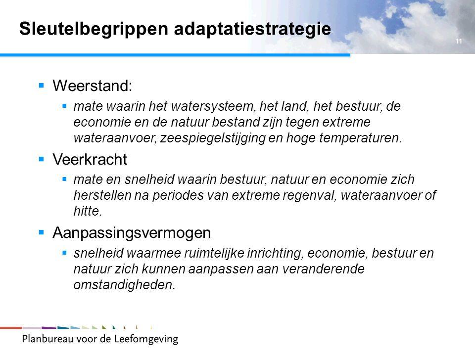 11 Sleutelbegrippen adaptatiestrategie  Weerstand:  mate waarin het watersysteem, het land, het bestuur, de economie en de natuur bestand zijn tegen extreme wateraanvoer, zeespiegelstijging en hoge temperaturen.