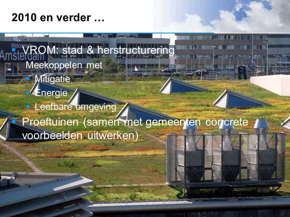 20 2010 en verder …  VROM: stad & herstructurering Meekoppelen met  Mitigatie  Energie  Leefbare omgeving  Proeftuinen (samen met gemeenten concrete voorbeelden uitwerken)