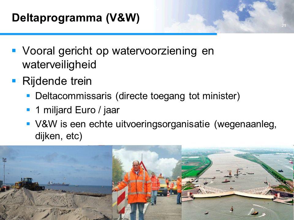 21 Deltaprogramma (V&W)  Vooral gericht op watervoorziening en waterveiligheid  Rijdende trein  Deltacommissaris (directe toegang tot minister)  1 miljard Euro / jaar  V&W is een echte uitvoeringsorganisatie (wegenaanleg, dijken, etc)