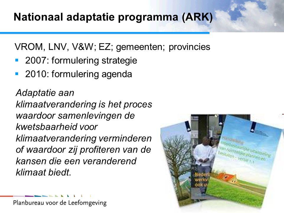 8 Nationaal adaptatie programma (ARK) VROM, LNV, V&W; EZ; gemeenten; provincies  2007: formulering strategie  2010: formulering agenda Adaptatie aan