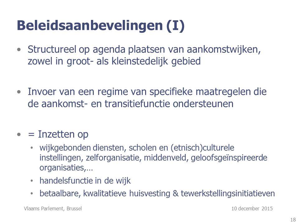 Vlaams Parlement, Brussel 10 december 2015 Beleidsaanbevelingen (I) Structureel op agenda plaatsen van aankomstwijken, zowel in groot- als kleinstedelijk gebied Invoer van een regime van specifieke maatregelen die de aankomst- en transitiefunctie ondersteunen = Inzetten op wijkgebonden diensten, scholen en (etnisch)culturele instellingen, zelforganisatie, middenveld, geloofsgeïnspireerde organisaties,… handelsfunctie in de wijk betaalbare, kwalitatieve huisvesting & tewerkstellingsinitiatieven 18