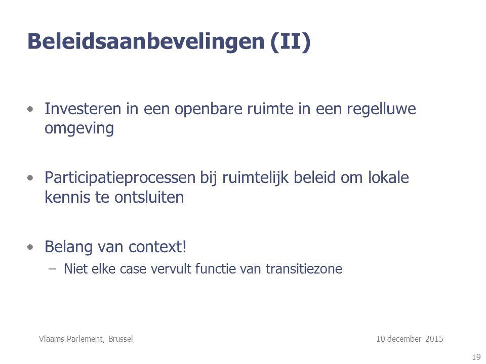 Vlaams Parlement, Brussel 10 december 2015 Beleidsaanbevelingen (II) Investeren in een openbare ruimte in een regelluwe omgeving Participatieprocessen bij ruimtelijk beleid om lokale kennis te ontsluiten Belang van context.