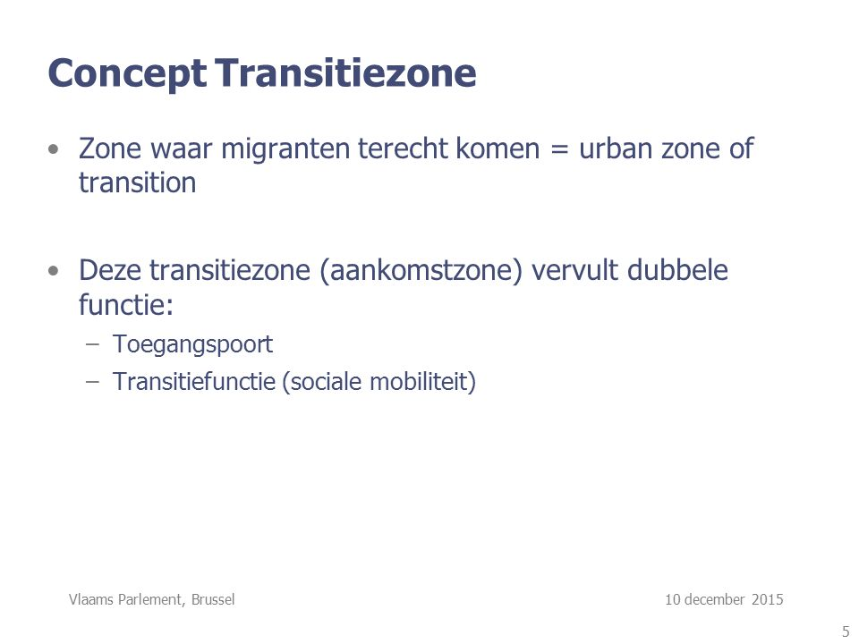 Vlaams Parlement, Brussel 10 december 2015 Concept Transitiezone Zone waar migranten terecht komen = urban zone of transition Deze transitiezone (aank