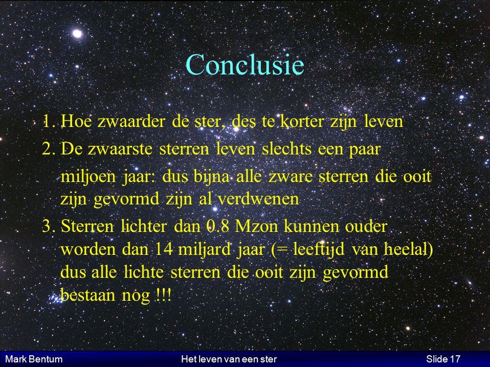 Mark Bentum Het leven van een ster Slide 17 Conclusie 1. Hoe zwaarder de ster, des te korter zijn leven 2. De zwaarste sterren leven slechts een paar