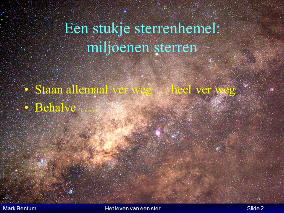 Mark Bentum Het leven van een ster Slide 2 Een stukje sterrenhemel: miljoenen sterren Staan allemaal ver weg … heel ver weg Behalve ….