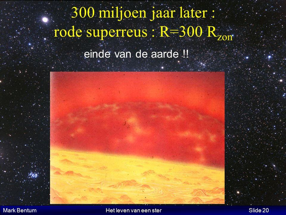 Mark Bentum Het leven van een ster Slide 20 300 miljoen jaar later : rode superreus : R=300 R zon einde van de aarde !!