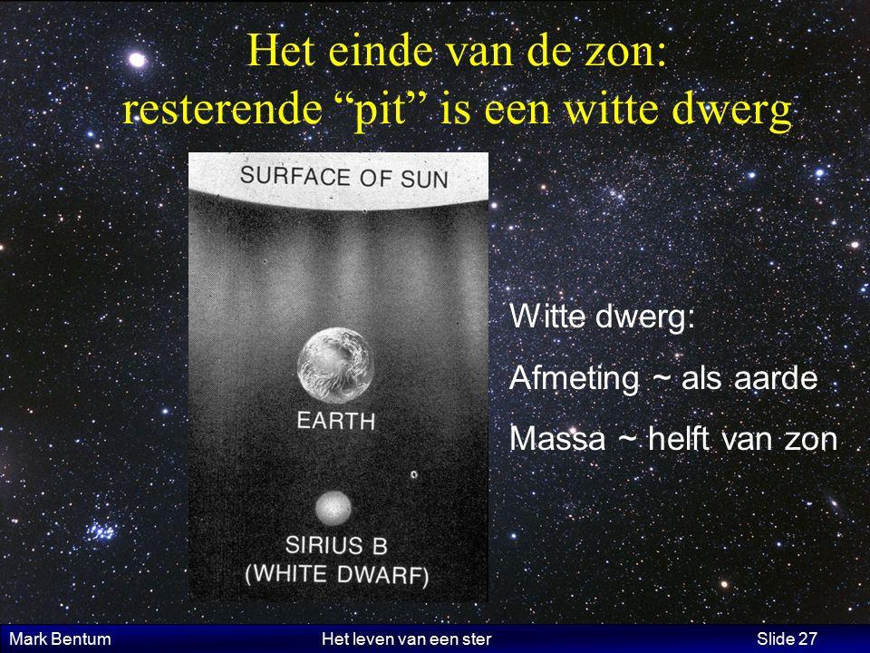 Mark Bentum Het leven van een ster Slide 27 Het einde van de zon: resterende pit is een witte dwerg Witte dwerg: Afmeting ~ als aarde Massa ~ helft van zon