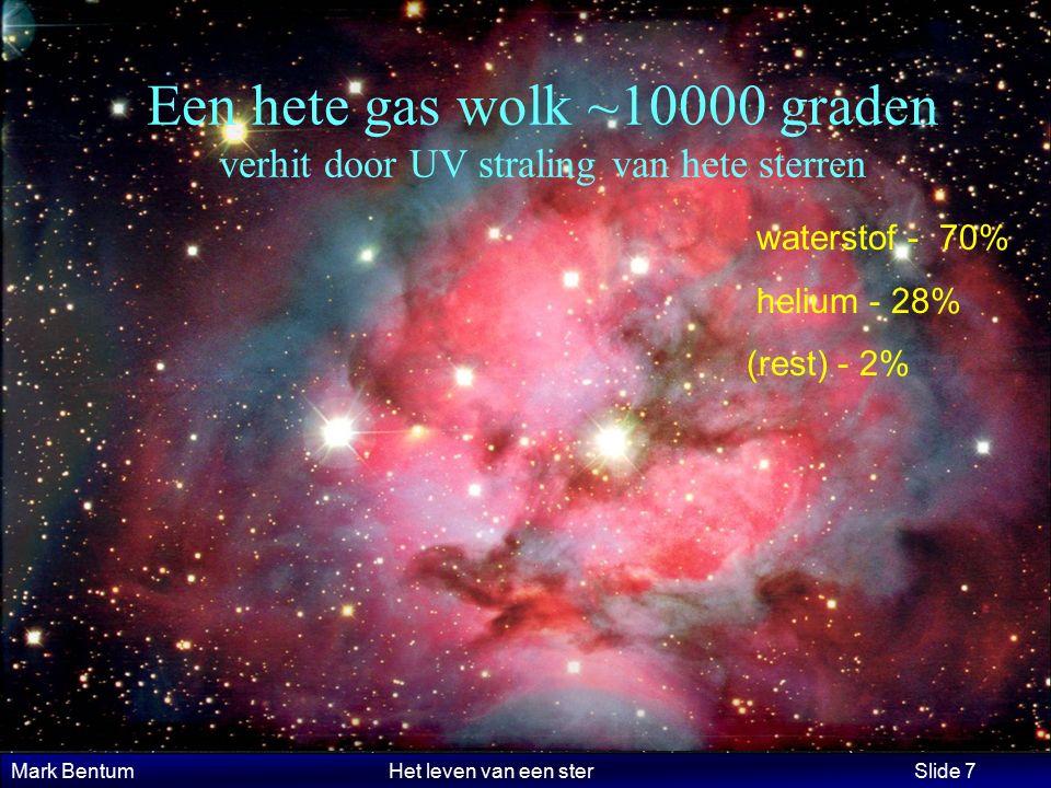 Mark Bentum Het leven van een ster Slide 7 Een hete gas wolk ~10000 graden verhit door UV straling van hete sterren waterstof - 70% helium - 28% (rest) - 2%