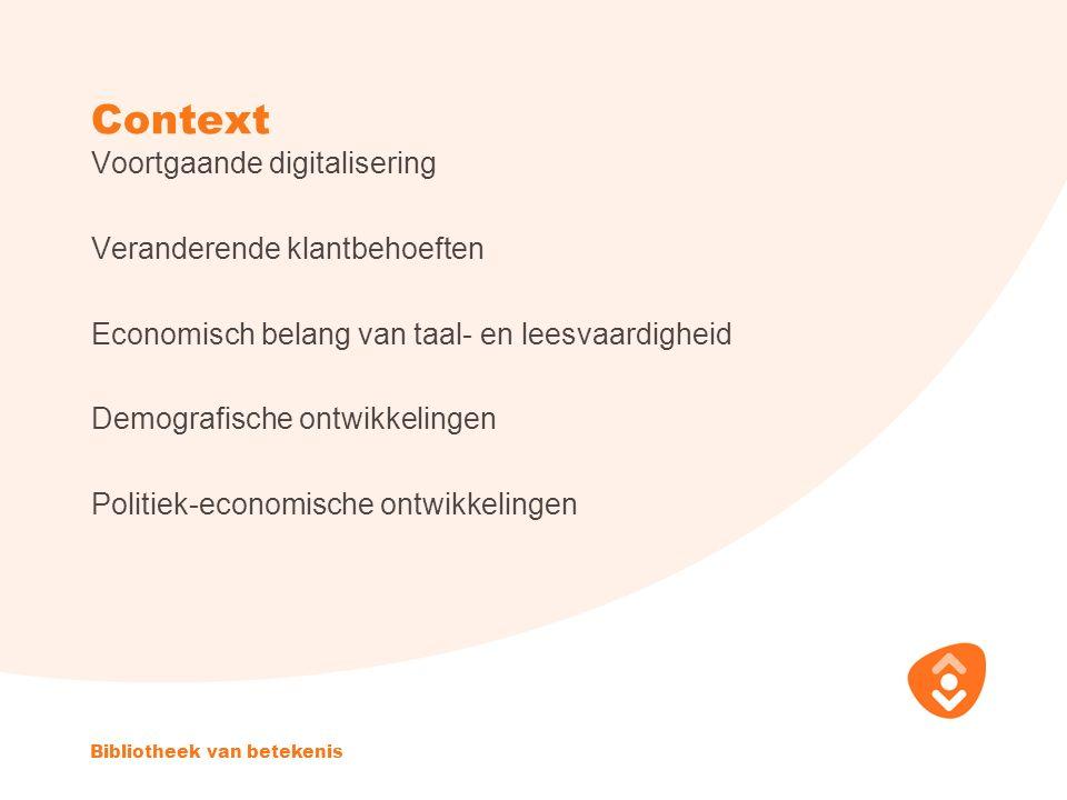 Context Voortgaande digitalisering Veranderende klantbehoeften Economisch belang van taal- en leesvaardigheid Demografische ontwikkelingen Politiek-economische ontwikkelingen Bibliotheek van betekenis