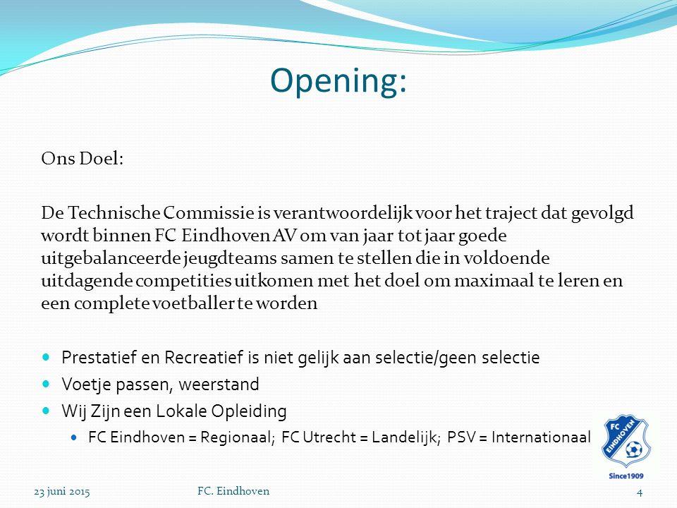 Opening: Ons Doel: De Technische Commissie is verantwoordelijk voor het traject dat gevolgd wordt binnen FC Eindhoven AV om van jaar tot jaar goede uitgebalanceerde jeugdteams samen te stellen die in voldoende uitdagende competities uitkomen met het doel om maximaal te leren en een complete voetballer te worden Prestatief en Recreatief is niet gelijk aan selectie/geen selectie Voetje passen, weerstand Wij Zijn een Lokale Opleiding FC Eindhoven = Regionaal; FC Utrecht = Landelijk; PSV = Internationaal 23 juni 2015FC.