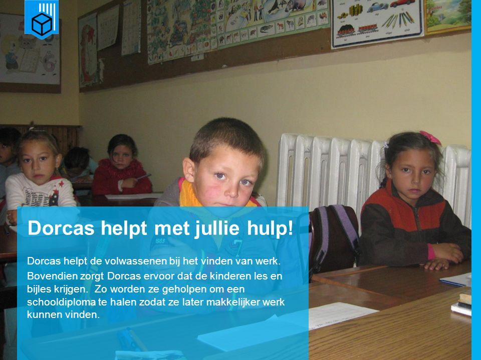 www.dorcas.nl Dorcas helpt met jullie hulp! Dorcas helpt de volwassenen bij het vinden van werk. Bovendien zorgt Dorcas ervoor dat de kinderen les en