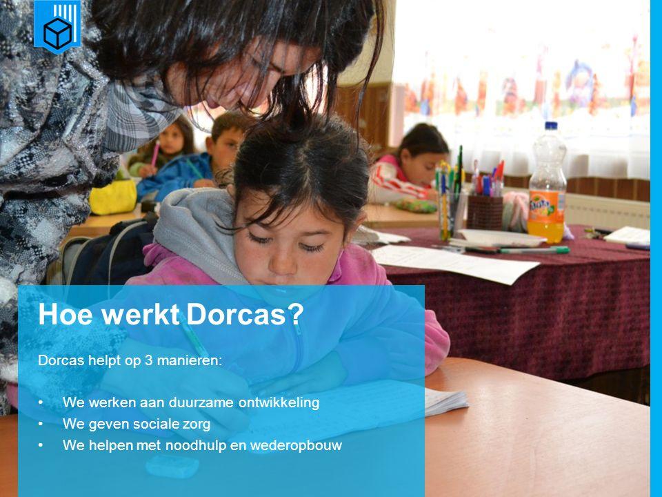 www.dorcas.nl Hoe werkt Dorcas? Dorcas helpt op 3 manieren: We werken aan duurzame ontwikkeling We geven sociale zorg We helpen met noodhulp en wedero