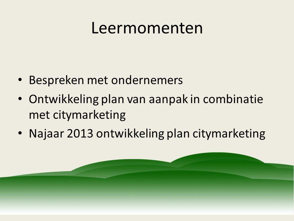 Leermomenten Bespreken met ondernemers Ontwikkeling plan van aanpak in combinatie met citymarketing Najaar 2013 ontwikkeling plan citymarketing