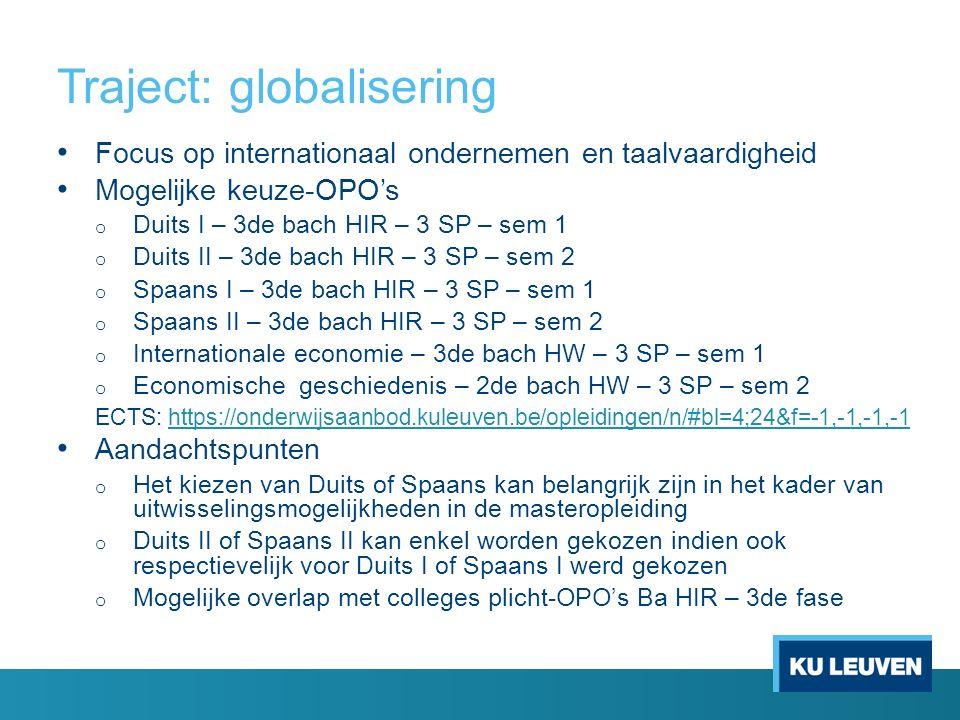 Traject: globalisering Focus op internationaal ondernemen en taalvaardigheid Mogelijke keuze-OPO's o Duits I – 3de bach HIR – 3 SP – sem 1 o Duits II – 3de bach HIR – 3 SP – sem 2 o Spaans I – 3de bach HIR – 3 SP – sem 1 o Spaans II – 3de bach HIR – 3 SP – sem 2 o Internationale economie – 3de bach HW – 3 SP – sem 1 o Economische geschiedenis – 2de bach HW – 3 SP – sem 2 ECTS: https://onderwijsaanbod.kuleuven.be/opleidingen/n/#bl=4;24&f=-1,-1,-1,-1https://onderwijsaanbod.kuleuven.be/opleidingen/n/#bl=4;24&f=-1,-1,-1,-1 Aandachtspunten o Het kiezen van Duits of Spaans kan belangrijk zijn in het kader van uitwisselingsmogelijkheden in de masteropleiding o Duits II of Spaans II kan enkel worden gekozen indien ook respectievelijk voor Duits I of Spaans I werd gekozen o Mogelijke overlap met colleges plicht-OPO's Ba HIR – 3de fase