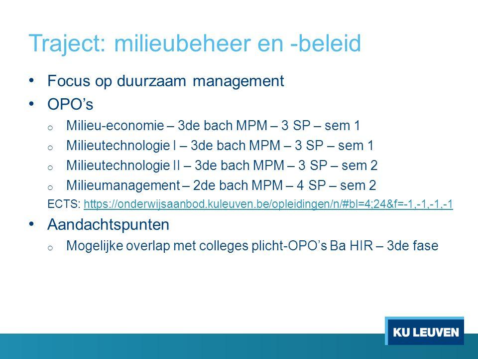 Traject: milieubeheer en -beleid Focus op duurzaam management OPO's o Milieu-economie – 3de bach MPM – 3 SP – sem 1 o Milieutechnologie I – 3de bach MPM – 3 SP – sem 1 o Milieutechnologie II – 3de bach MPM – 3 SP – sem 2 o Milieumanagement – 2de bach MPM – 4 SP – sem 2 ECTS: https://onderwijsaanbod.kuleuven.be/opleidingen/n/#bl=4;24&f=-1,-1,-1,-1https://onderwijsaanbod.kuleuven.be/opleidingen/n/#bl=4;24&f=-1,-1,-1,-1 Aandachtspunten o Mogelijke overlap met colleges plicht-OPO's Ba HIR – 3de fase