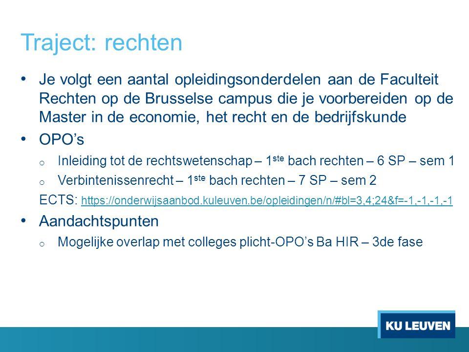 Traject: rechten Je volgt een aantal opleidingsonderdelen aan de Faculteit Rechten op de Brusselse campus die je voorbereiden op de Master in de economie, het recht en de bedrijfskunde OPO's o Inleiding tot de rechtswetenschap – 1 ste bach rechten – 6 SP – sem 1 o Verbintenissenrecht – 1 ste bach rechten – 7 SP – sem 2 ECTS: https://onderwijsaanbod.kuleuven.be/opleidingen/n/#bl=3,4;24&f=-1,-1,-1,-1 https://onderwijsaanbod.kuleuven.be/opleidingen/n/#bl=3,4;24&f=-1,-1,-1,-1 Aandachtspunten o Mogelijke overlap met colleges plicht-OPO's Ba HIR – 3de fase