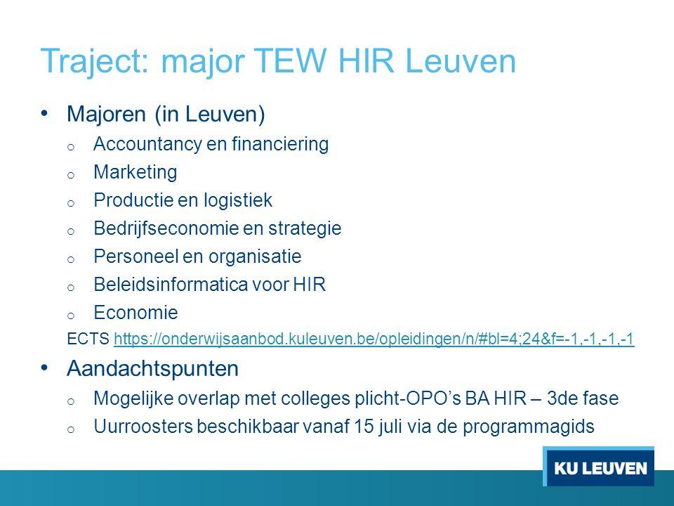 Traject: major TEW HIR Leuven Majoren (in Leuven) o Accountancy en financiering o Marketing o Productie en logistiek o Bedrijfseconomie en strategie o Personeel en organisatie o Beleidsinformatica voor HIR o Economie ECTS https://onderwijsaanbod.kuleuven.be/opleidingen/n/#bl=4;24&f=-1,-1,-1,-1https://onderwijsaanbod.kuleuven.be/opleidingen/n/#bl=4;24&f=-1,-1,-1,-1 Aandachtspunten o Mogelijke overlap met colleges plicht-OPO's BA HIR – 3de fase o Uurroosters beschikbaar vanaf 15 juli via de programmagids