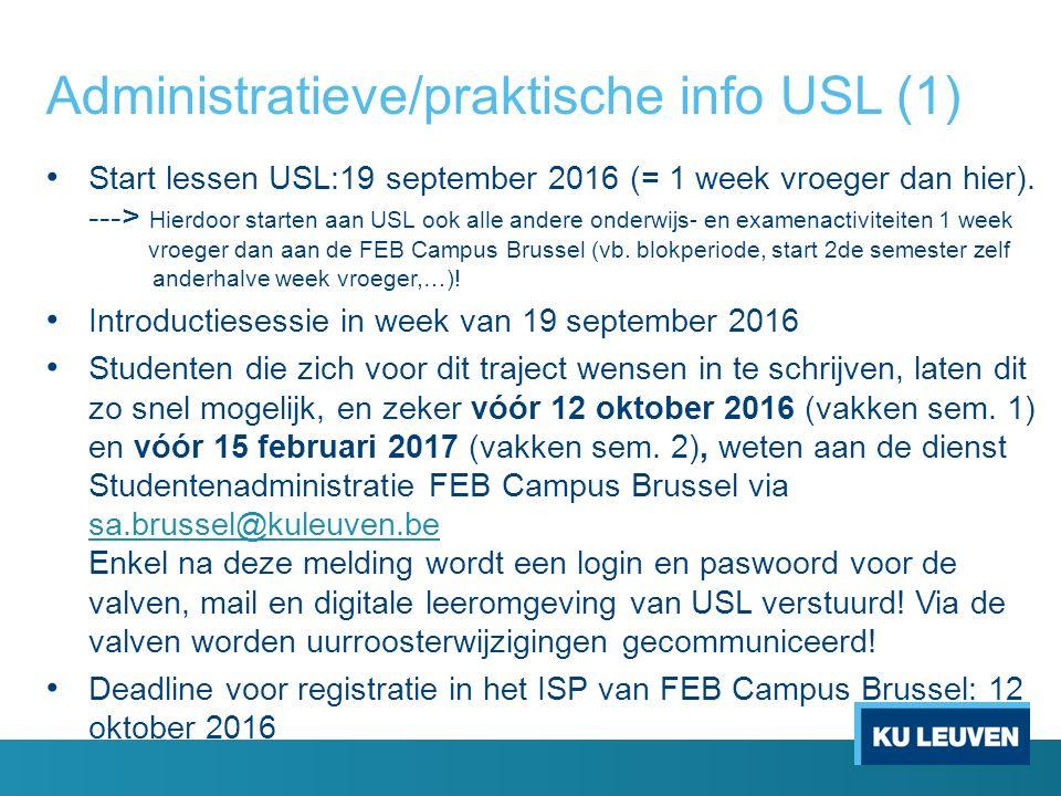 Administratieve/praktische info USL (2) Voor uurroosters en examenroosters zal er uiteraard voor gezorgd worden dat er geen vakken/examens op hetzelfde moment als bij de opleiding hier worden gepland Planning uurroosters USL-vakken zijn te raadplegen vanaf eind juni en dit zowel via het onderwijsaanbod op de website van USL als op onze website Examenplanning USL-vakken is klaar op volgende data - 2 december 2016 voor januari - 31 maart 2017 voor mei/juni - 19 mei 2017 (schriftelijke ex.) en 14 juli 2017 (mondelinge ex.) voor augustus/september