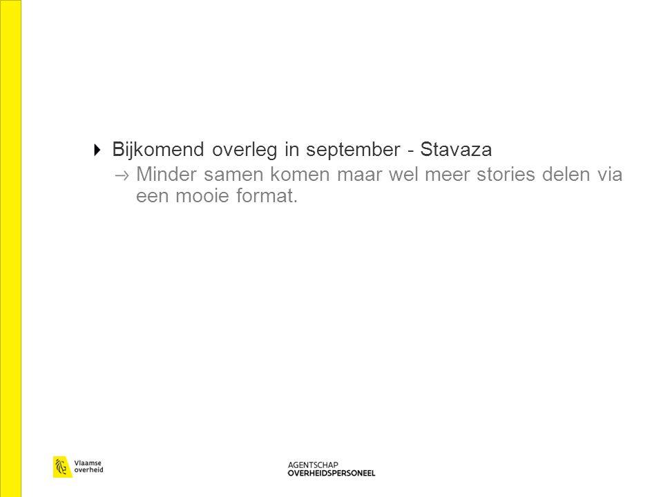 Bijkomend overleg in september - Stavaza Minder samen komen maar wel meer stories delen via een mooie format.