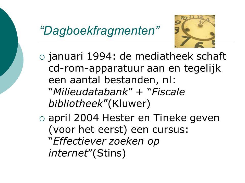 Dagboekfragmenten  januari 1994: de mediatheek schaft cd-rom-apparatuur aan en tegelijk een aantal bestanden, nl: Milieudatabank + Fiscale bibliotheek (Kluwer)  april 2004 Hester en Tineke geven (voor het eerst) een cursus: Effectiever zoeken op internet (Stins)