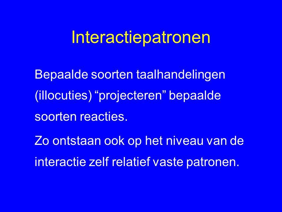 Interactiepatronen Bepaalde soorten taalhandelingen (illocuties) projecteren bepaalde soorten reacties.