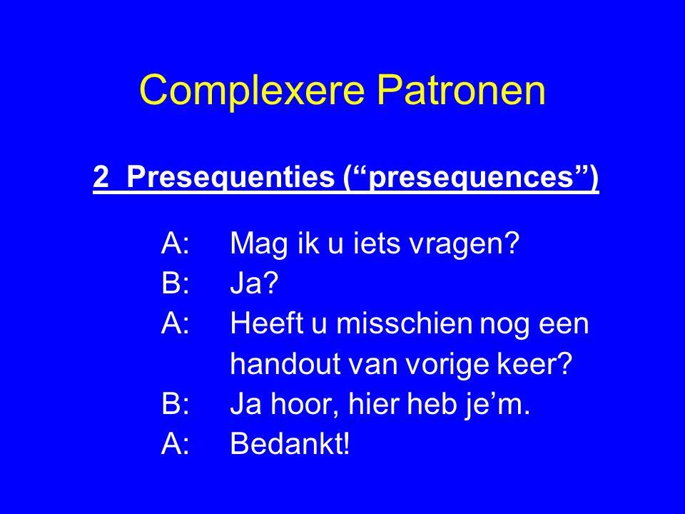Complexere Patronen 2 Presequenties ( presequences ) A: Mag ik u iets vragen.