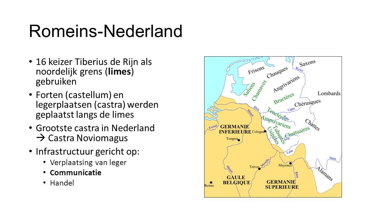 Romeins-Nederland 16 keizer Tiberius de Rijn als noordelijk grens (limes) gebruiken Forten (castellum) en legerplaatsen (castra) werden geplaatst langs de limes Grootste castra in Nederland  Castra Noviomagus Infrastructuur gericht op: Verplaatsing van leger Communicatie Handel