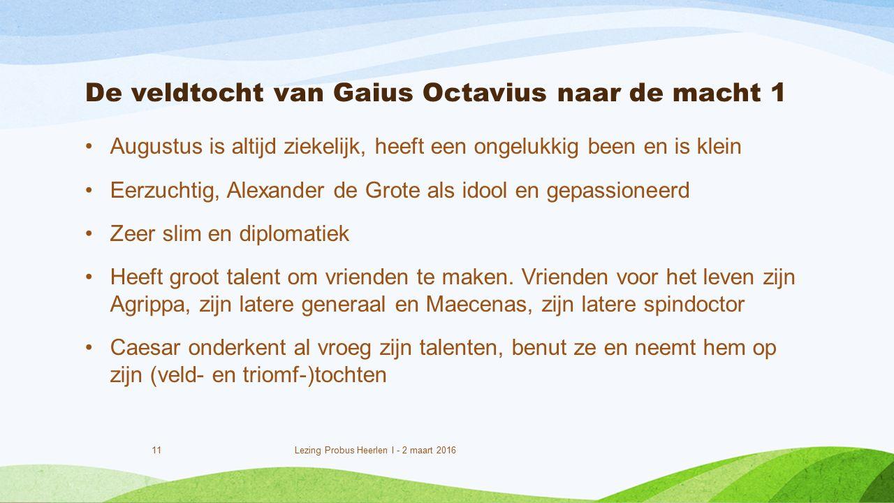 De veldtocht van Gaius Octavius naar de macht 1 Augustus is altijd ziekelijk, heeft een ongelukkig been en is klein Eerzuchtig, Alexander de Grote als idool en gepassioneerd Zeer slim en diplomatiek Heeft groot talent om vrienden te maken.