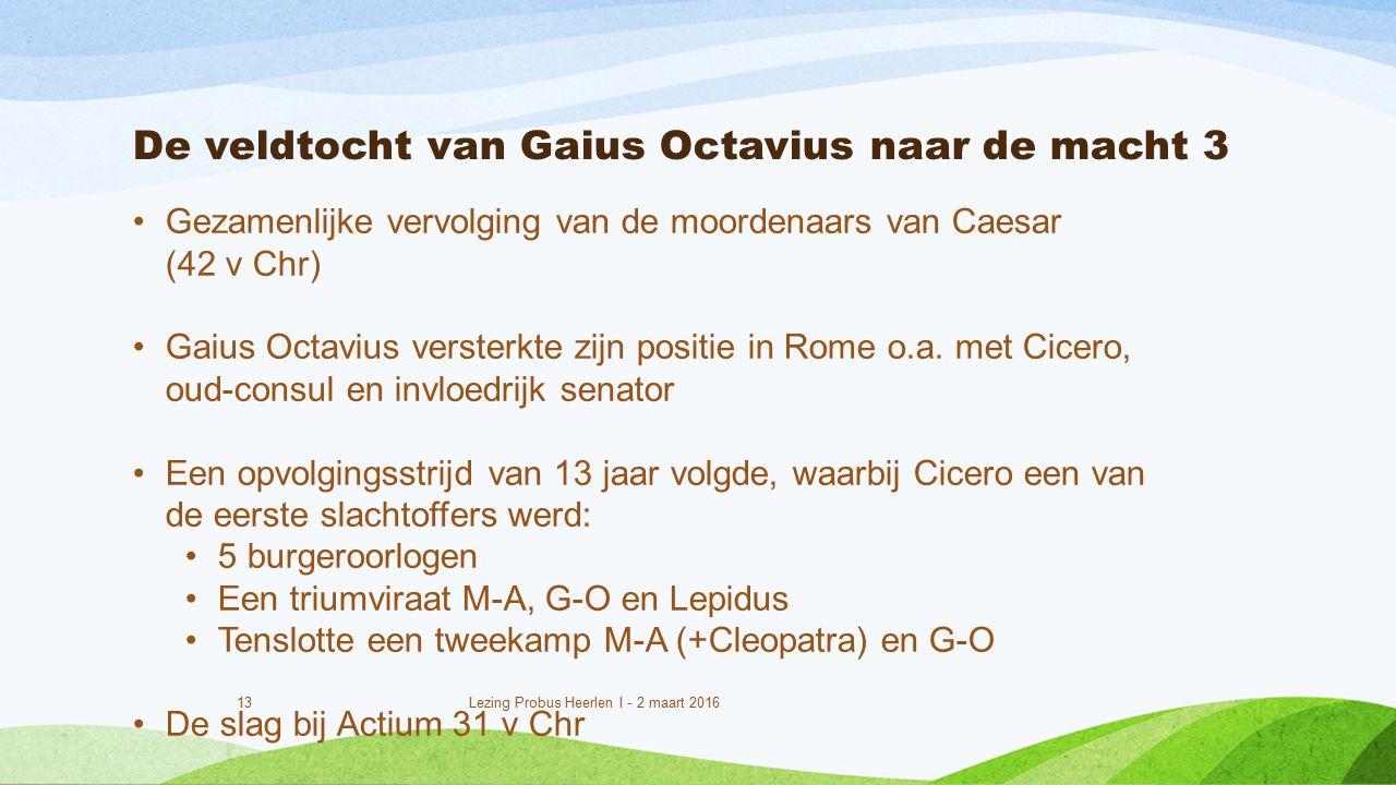 De veldtocht van Gaius Octavius naar de macht 3 13 Lezing Probus Heerlen I - 2 maart 2016 Gezamenlijke vervolging van de moordenaars van Caesar (42 v Chr) Gaius Octavius versterkte zijn positie in Rome o.a.