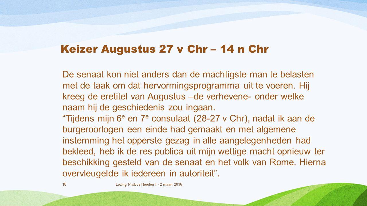 18 Lezing Probus Heerlen I - 2 maart 2016 Keizer Augustus 27 v Chr – 14 n Chr De senaat kon niet anders dan de machtigste man te belasten met de taak om dat hervormingsprogramma uit te voeren.