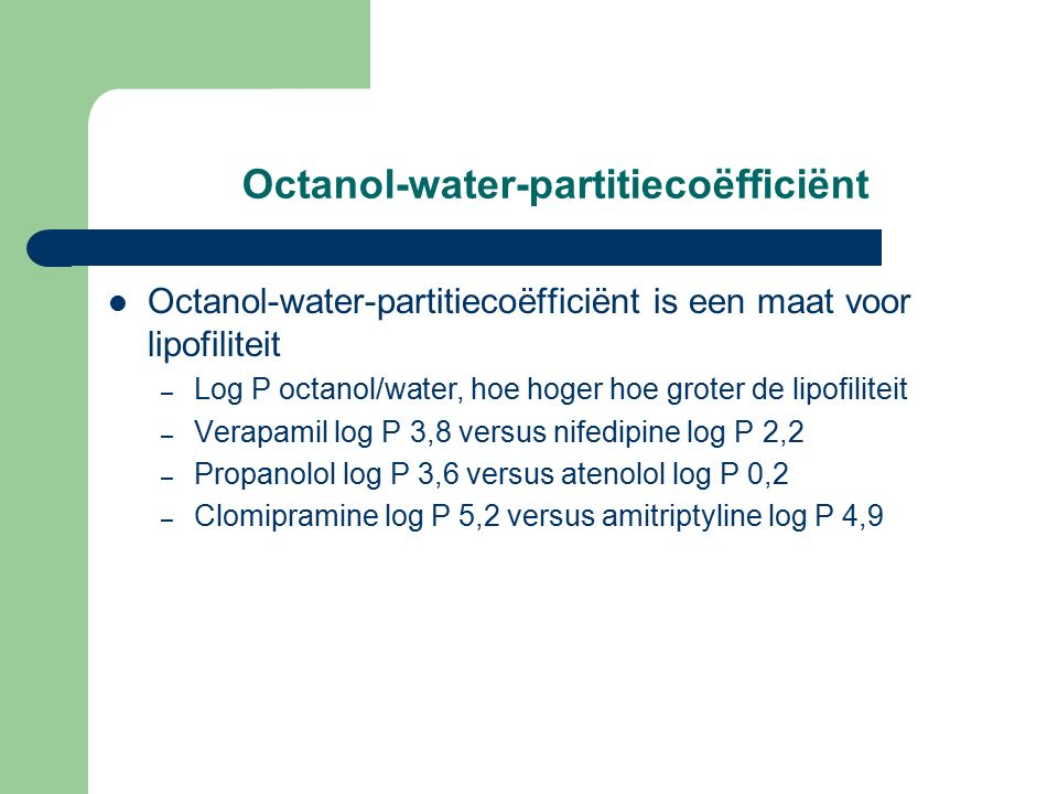 Octanol-water-partitiecoëfficiënt Octanol-water-partitiecoëfficiënt is een maat voor lipofiliteit – Log P octanol/water, hoe hoger hoe groter de lipofiliteit – Verapamil log P 3,8 versus nifedipine log P 2,2 – Propanolol log P 3,6 versus atenolol log P 0,2 – Clomipramine log P 5,2 versus amitriptyline log P 4,9