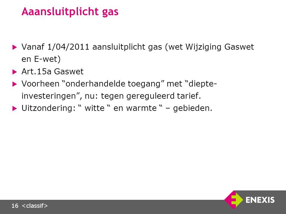 16 Aaansluitplicht gas  Vanaf 1/04/2011 aansluitplicht gas (wet Wijziging Gaswet en E-wet)  Art.15a Gaswet  Voorheen onderhandelde toegang met diepte- investeringen , nu: tegen gereguleerd tarief.